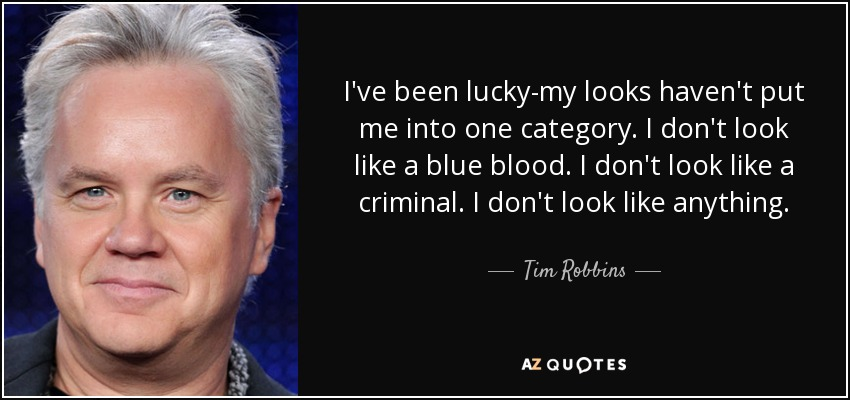 I've been lucky-my looks haven't put me into one category. I don't look like a blue blood. I don't look like a criminal. I don't look like anything. - Tim Robbins