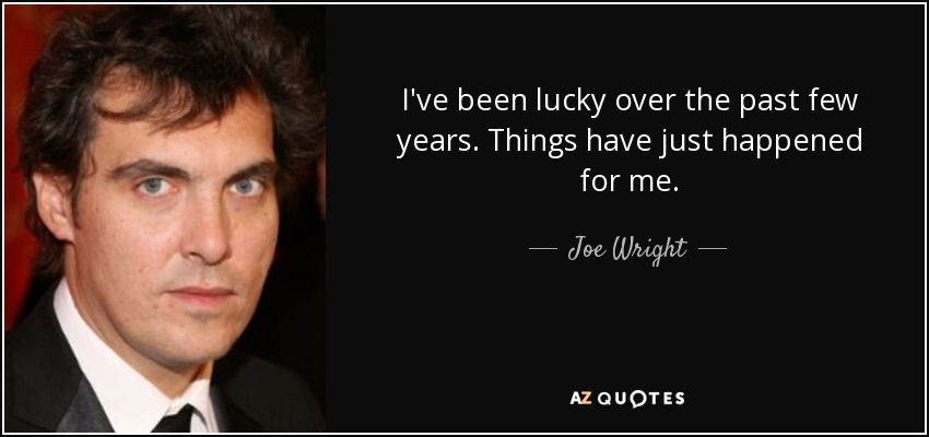 I've been lucky over the past few years. Things have just happened for me. - Joe Wright