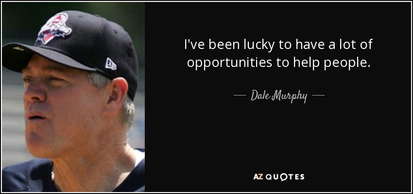 I've been lucky to have a lot of opportunities to help people. - Dale Murphy