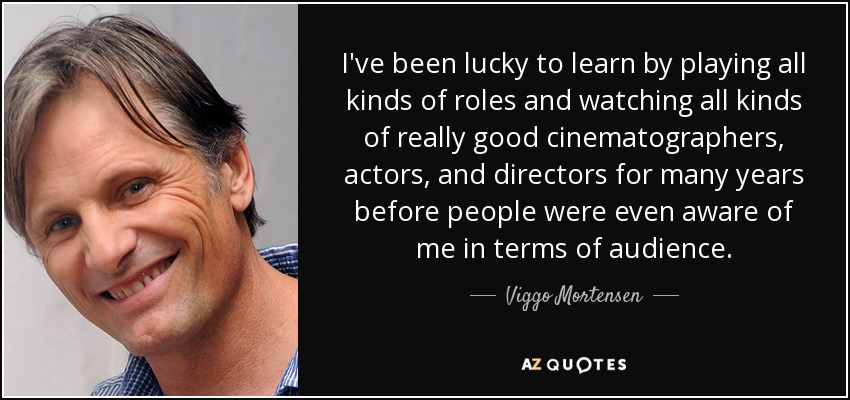 I've been lucky to learn by playing all kinds of roles and watching all kinds of really good cinematographers, actors, and directors for many years before people were even aware of me in terms of audience. - Viggo Mortensen