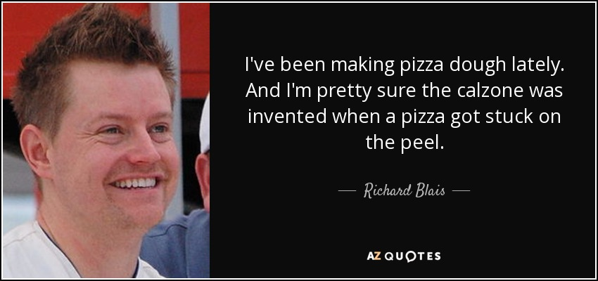 I've been making pizza dough lately. And I'm pretty sure the calzone was invented when a pizza got stuck on the peel. - Richard Blais