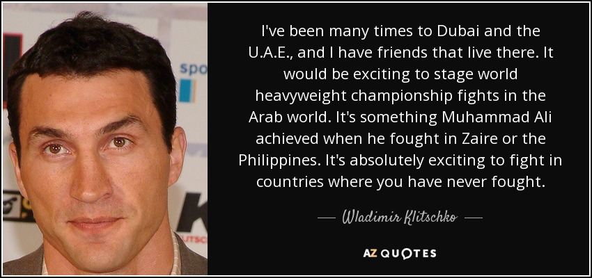 I've been many times to Dubai and the U.A.E., and I have friends that live there. It would be exciting to stage world heavyweight championship fights in the Arab world. It's something Muhammad Ali achieved when he fought in Zaire or the Philippines. It's absolutely exciting to fight in countries where you have never fought. - Wladimir Klitschko