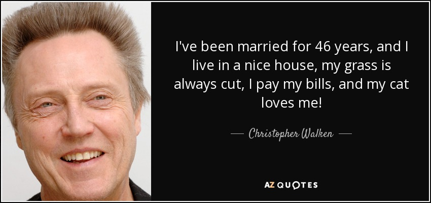 I've been married for 46 years, and I live in a nice house, my grass is always cut, I pay my bills, and my cat loves me! - Christopher Walken