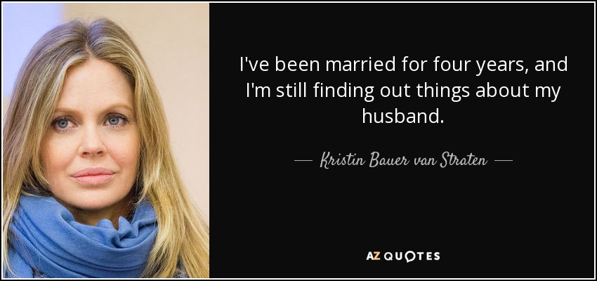 I've been married for four years, and I'm still finding out things about my husband. - Kristin Bauer van Straten