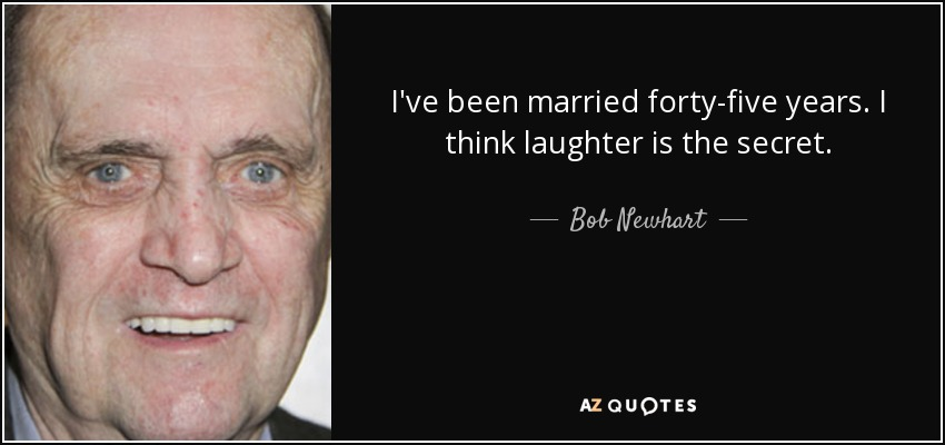 I've been married forty-five years. I think laughter is the secret. - Bob Newhart
