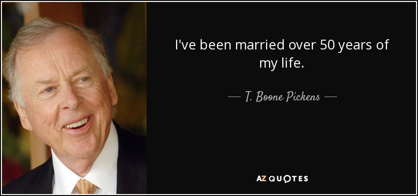 I've been married over 50 years of my life. - T. Boone Pickens
