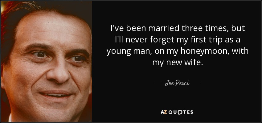 I've been married three times, but I'll never forget my first trip as a young man, on my honeymoon, with my new wife. - Joe Pesci