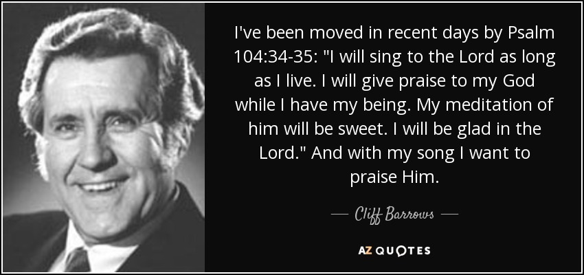 I've been moved in recent days by Psalm 104:34-35:
