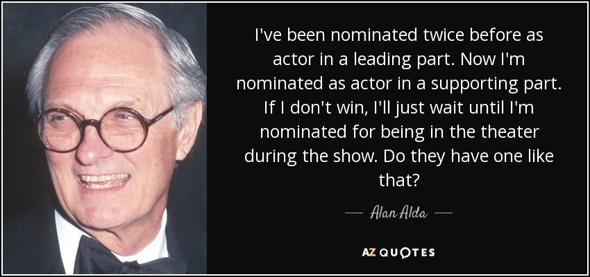 I've been nominated twice before as actor in a leading part. Now I'm nominated as actor in a supporting part. If I don't win, I'll just wait until I'm nominated for being in the theater during the show. Do they have one like that? - Alan Alda