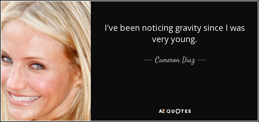 I've been noticing gravity since I was very young. - Cameron Diaz