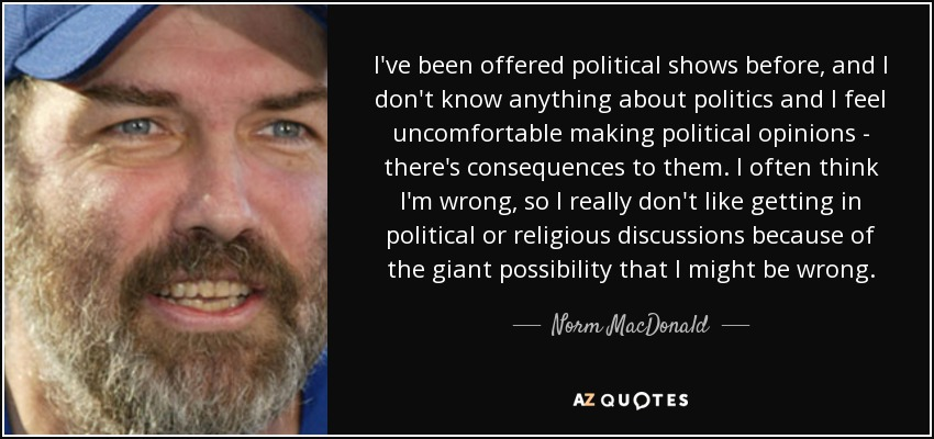I've been offered political shows before, and I don't know anything about politics and I feel uncomfortable making political opinions - there's consequences to them. I often think I'm wrong, so I really don't like getting in political or religious discussions because of the giant possibility that I might be wrong. - Norm MacDonald