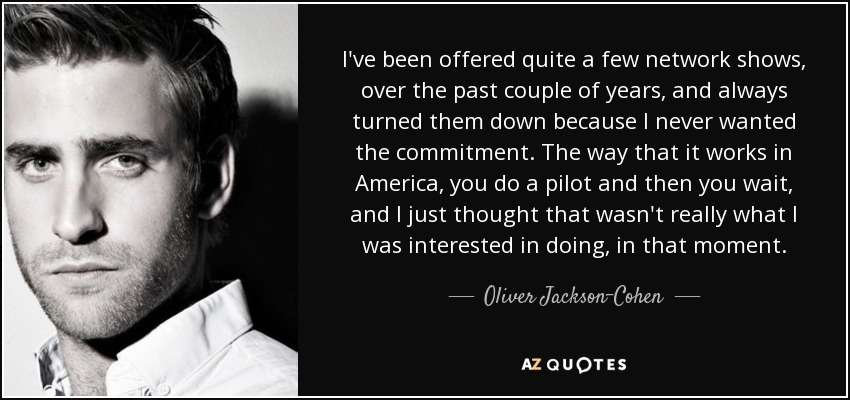 I've been offered quite a few network shows, over the past couple of years, and always turned them down because I never wanted the commitment. The way that it works in America, you do a pilot and then you wait, and I just thought that wasn't really what I was interested in doing, in that moment. - Oliver Jackson-Cohen