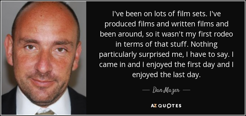 I've been on lots of film sets. I've produced films and written films and been around, so it wasn't my first rodeo in terms of that stuff. Nothing particularly surprised me, I have to say. I came in and I enjoyed the first day and I enjoyed the last day. - Dan Mazer