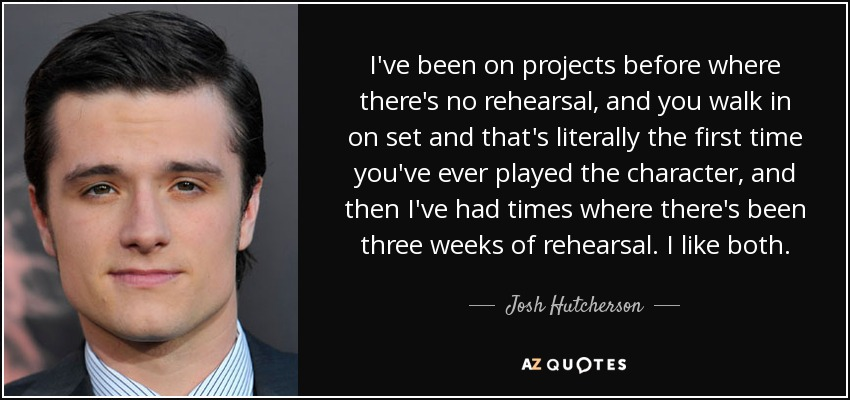 I've been on projects before where there's no rehearsal, and you walk in on set and that's literally the first time you've ever played the character, and then I've had times where there's been three weeks of rehearsal. I like both. - Josh Hutcherson