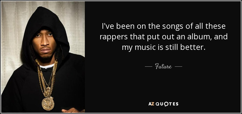 I've been on the songs of all these rappers that put out an album, and my music is still better. - Future