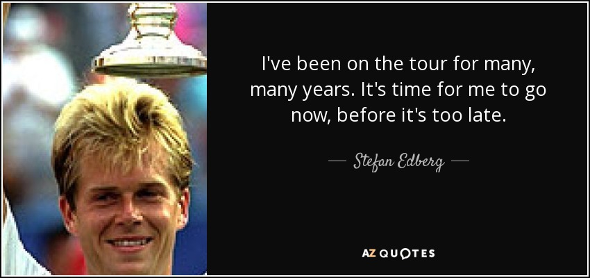 I've been on the tour for many, many years. It's time for me to go now, before it's too late. - Stefan Edberg