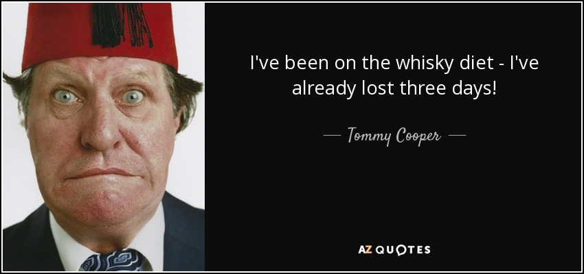 I've been on the whisky diet - I've already lost three days! - Tommy Cooper