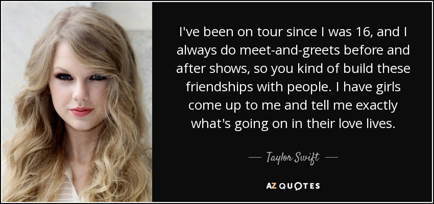 I've been on tour since I was 16, and I always do meet-and-greets before and after shows, so you kind of build these friendships with people. I have girls come up to me and tell me exactly what's going on in their love lives. - Taylor Swift
