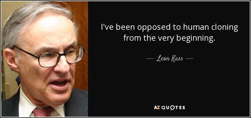 I've been opposed to human cloning from the very beginning. - Leon Kass