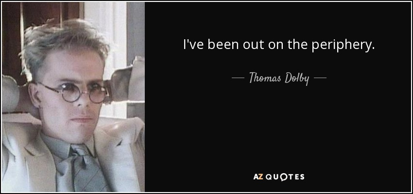 I've been out on the periphery. - Thomas Dolby