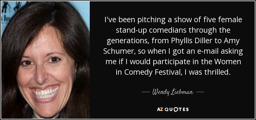 I've been pitching a show of five female stand-up comedians through the generations, from Phyllis Diller to Amy Schumer, so when I got an e-mail asking me if I would participate in the Women in Comedy Festival, I was thrilled. - Wendy Liebman