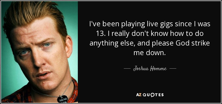I've been playing live gigs since I was 13. I really don't know how to do anything else, and please God strike me down. - Joshua Homme