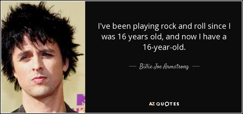 I've been playing rock and roll since I was 16 years old, and now I have a 16-year-old. - Billie Joe Armstrong