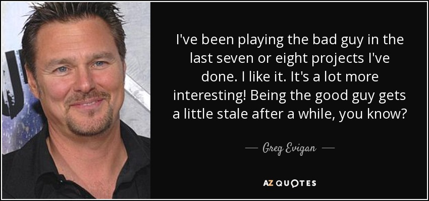 I've been playing the bad guy in the last seven or eight projects I've done. I like it. It's a lot more interesting! Being the good guy gets a little stale after a while, you know? - Greg Evigan