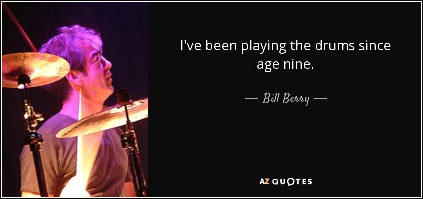 I've been playing the drums since age nine. - Bill Berry