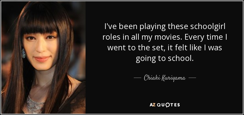 I've been playing these schoolgirl roles in all my movies. Every time I went to the set, it felt like I was going to school. - Chiaki Kuriyama