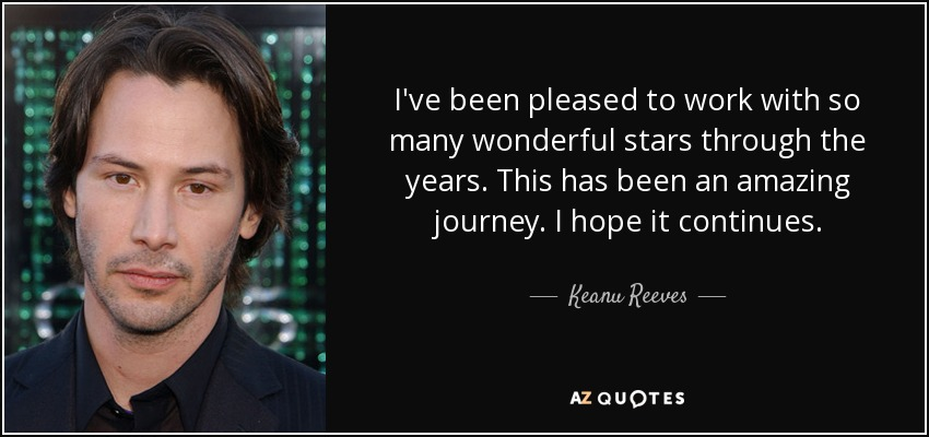 I've been pleased to work with so many wonderful stars through the years. This has been an amazing journey. I hope it continues. - Keanu Reeves