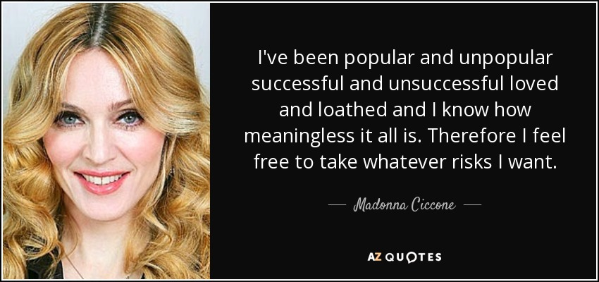 I've been popular and unpopular successful and unsuccessful loved and loathed and I know how meaningless it all is. Therefore I feel free to take whatever risks I want. - Madonna Ciccone