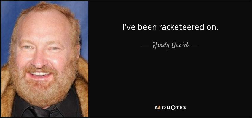 I've been racketeered on. - Randy Quaid