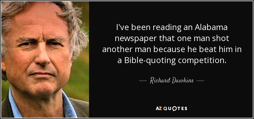 I've been reading an Alabama newspaper that one man shot another man because he beat him in a Bible-quoting competition. - Richard Dawkins