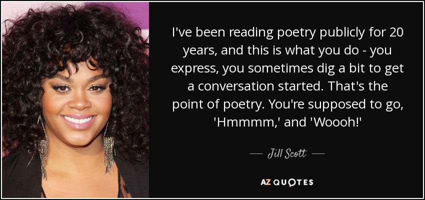 I've been reading poetry publicly for 20 years, and this is what you do - you express, you sometimes dig a bit to get a conversation started. That's the point of poetry. You're supposed to go, 'Hmmmm,' and 'Woooh!' - Jill Scott