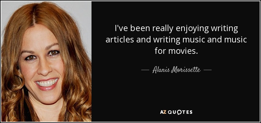 I've been really enjoying writing articles and writing music and music for movies. - Alanis Morissette