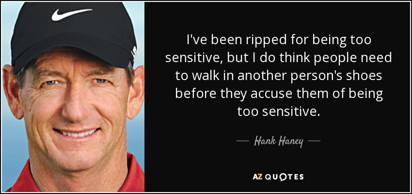 I've been ripped for being too sensitive, but I do think people need to walk in another person's shoes before they accuse them of being too sensitive. - Hank Haney
