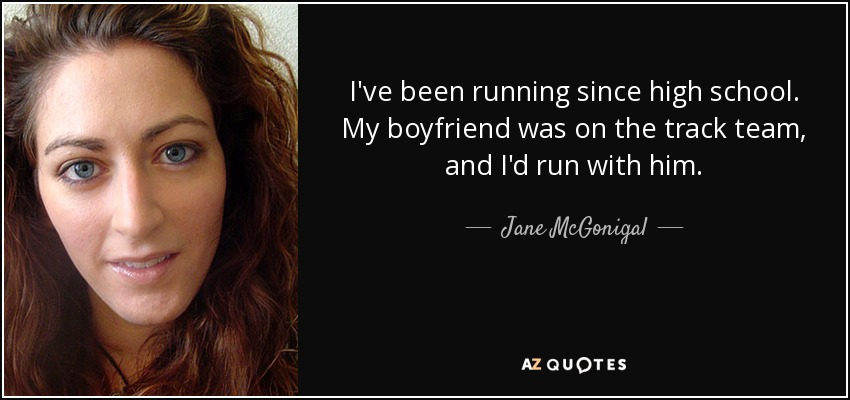 I've been running since high school. My boyfriend was on the track team, and I'd run with him. - Jane McGonigal