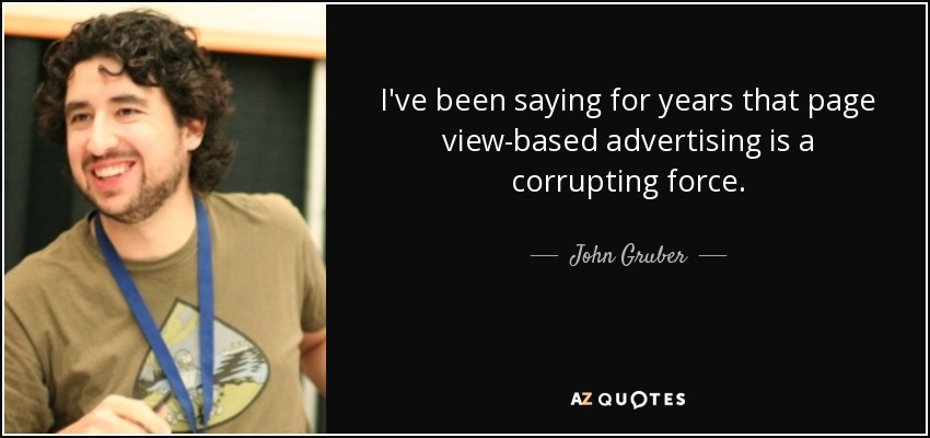 I've been saying for years that page view-based advertising is a corrupting force. - John Gruber