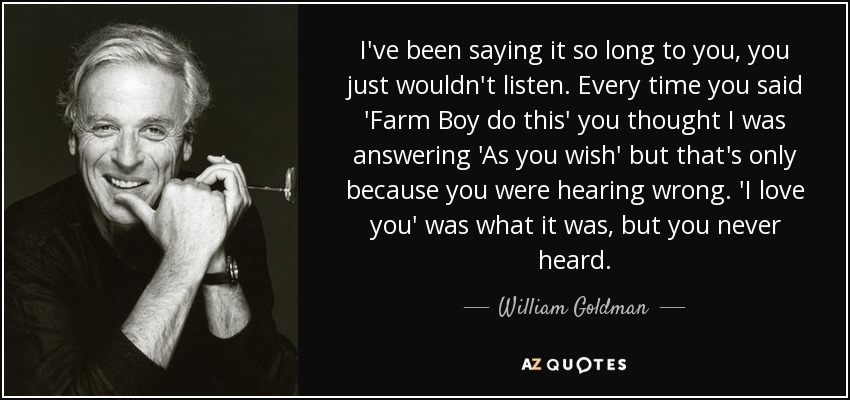 I've been saying it so long to you, you just wouldn't listen. Every time you said 'Farm Boy do this' you thought I was answering 'As you wish' but that's only because you were hearing wrong. 'I love you' was what it was, but you never heard. - William Goldman