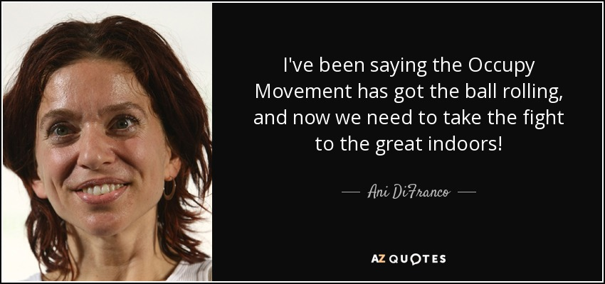 I've been saying the Occupy Movement has got the ball rolling, and now we need to take the fight to the great indoors! - Ani DiFranco