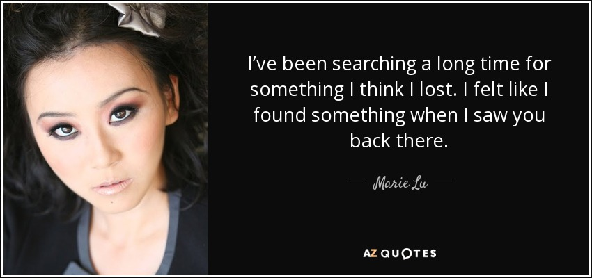 I've been searching a long time for something I think I lost. I felt like I found something when I saw you back there. - Marie Lu