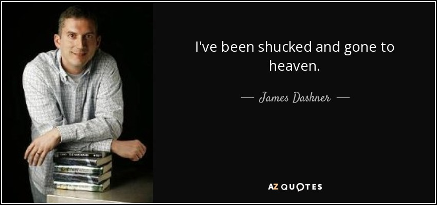 I've been shucked and gone to heaven. - James Dashner
