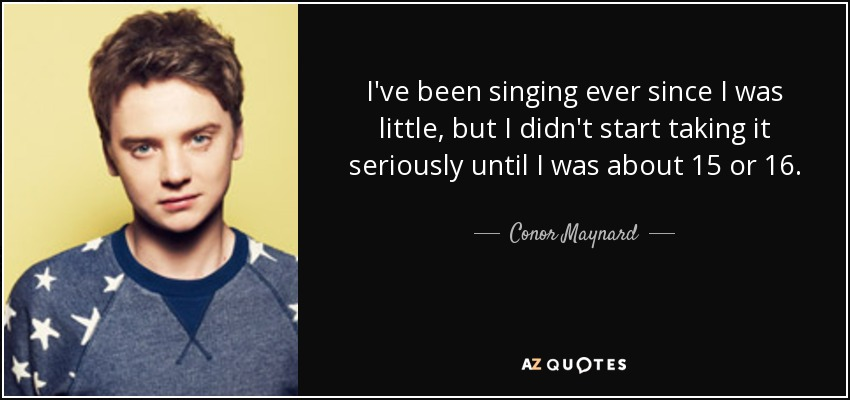 I've been singing ever since I was little, but I didn't start taking it seriously until I was about 15 or 16. - Conor Maynard