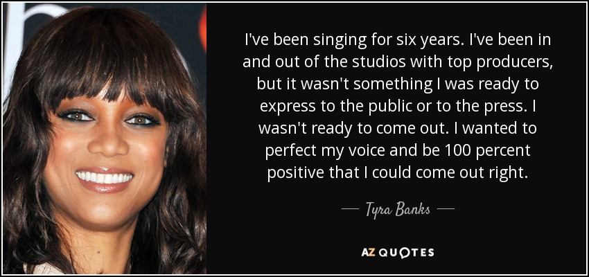 I've been singing for six years. I've been in and out of the studios with top producers, but it wasn't something I was ready to express to the public or to the press. I wasn't ready to come out. I wanted to perfect my voice and be 100 percent positive that I could come out right. - Tyra Banks