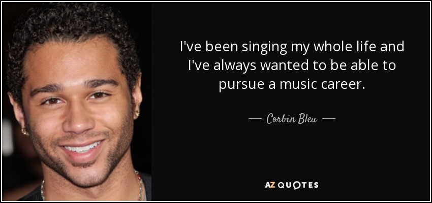 I've been singing my whole life and I've always wanted to be able to pursue a music career. - Corbin Bleu