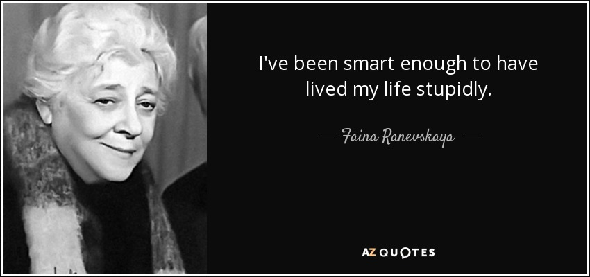 I've been smart enough to have lived my life stupidly. - Faina Ranevskaya