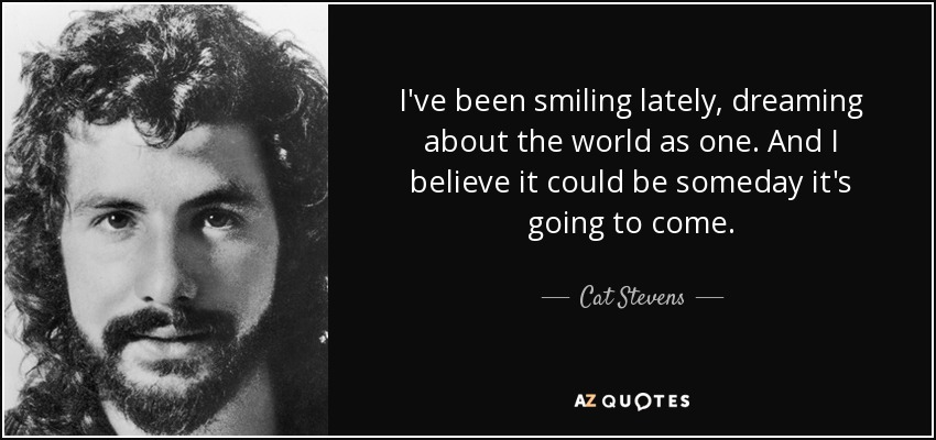 I've been smiling lately, dreaming about the world as one. And I believe it could be someday it's going to come. - Cat Stevens