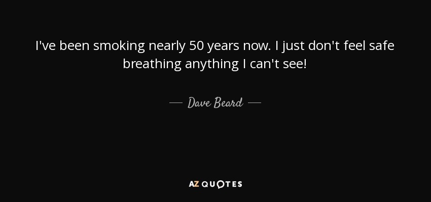 I've been smoking nearly 50 years now. I just don't feel safe breathing anything I can't see! - Dave Beard