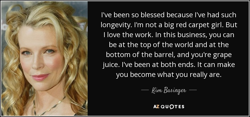 I've been so blessed because I've had such longevity. I'm not a big red carpet girl. But I love the work. In this business, you can be at the top of the world and at the bottom of the barrel, and you're grape juice. I've been at both ends. It can make you become what you really are. - Kim Basinger